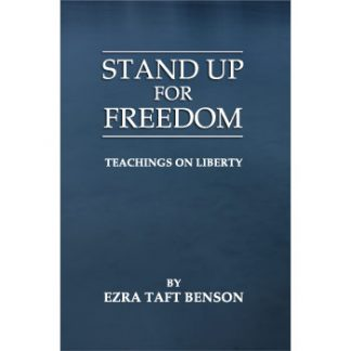 Stand Up For Freedom – Teaching On Liberty by Ezra Taft Benson